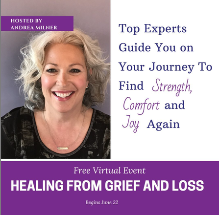 The Healing From Grief and Loss FREE Online Series Hosted by Andrea Milner, June 22, - July 5, 2020