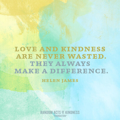 Love and Kindness Are Never Wasted.  They Always Make a Difference.  - Helen James